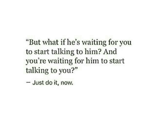 """But What If: """"But what if he's waiting for you  to start talking to him? And  you're waiting for him to start  talking to you?""""  - Just do it, now."""