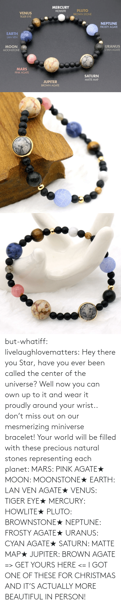 universe: but-whatiff:  livelaughlovematters:  Hey there you Star, have you ever been called the center of the universe? Well now you can own up to it and wear it proudly around your wrist.. don't miss out on our mesmerizing miniverse bracelet! Your world will be filled with these precious natural stones representing each planet:  MARS: PINK AGATE★ MOON: MOONSTONE★ EARTH: LAN VEN AGATE★ VENUS: TIGER EYE★ MERCURY: HOWLITE★ PLUTO: BROWNSTONE★ NEPTUNE: FROSTY AGATE★ URANUS: CYAN AGATE★ SATURN: MATTE MAP★ JUPITER: BROWN AGATE => GET YOURS HERE <=  I GOT ONE OF THESE FOR CHRISTMAS AND IT'S ACTUALLY MORE BEAUTIFUL IN PERSON!