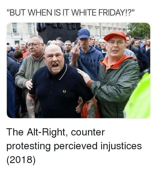 "Protesting: ""BUT WHEN IS IT WHITE FRIDAY!?"" The Alt-Right, counter protesting percieved injustices (2018)"