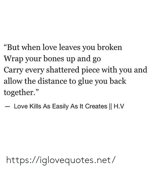 """Bones, Love, and Back: """"But when love leaves you broken  Wrap your bones up and go  Carry every shattered piece with you and  allow the distance to glue you back  together.""""  35  Love Kills As Easily As It Creates    H.V https://iglovequotes.net/"""
