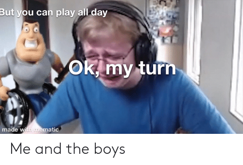 Boys, Can, and Play: But you can play all day  OKimy turn  made with mematic Me and the boys