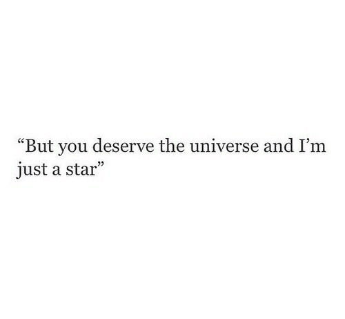 "Star, Universe, and The Universe: ""But you deserve the universe and I'm  just a star"""