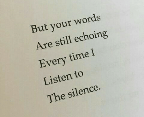 Time, Silence, and Words: But your words  Are still echoing  very time l  Listen to  The silence.