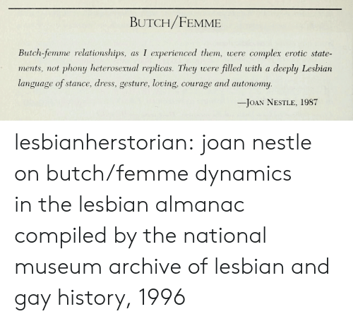erotic: BUTCH/FEMME  Butch-femme relationships, as I experienced them, were complex erotic state-  ments, not phony heterosexual replicas. They were filled with a deeply Lesbian  language of stance, dress, gesture, loving, courage and autonomy  -JOAN NESTLE, 1987 lesbianherstorian:  joan nestle on butch/femme dynamics inthe lesbian almanac compiled by the national museum  archive of lesbian and gay history, 1996