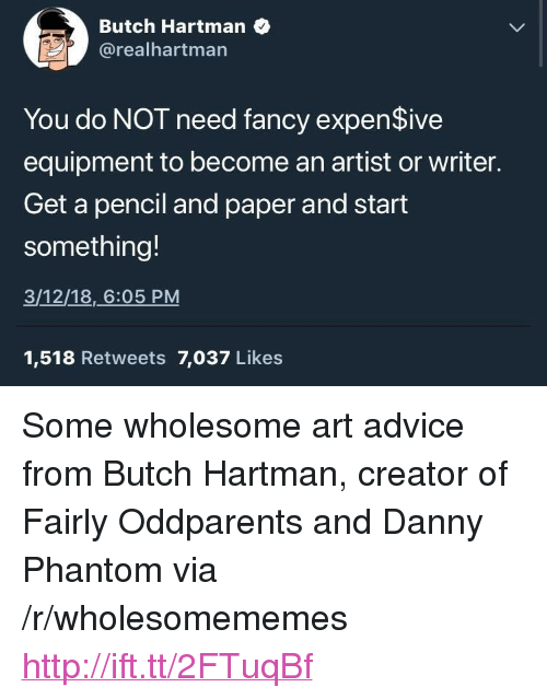 """Danny Phantom: Butch Hartman  @realhartman  You do NOT need fancy expenSive  equipment to become an artist or writer.  Get a pencil and paper and start  something!  3/12/18,6:05 PM  1,518 Retweets 7,037 Likes <p>Some wholesome art advice from Butch Hartman, creator of Fairly Oddparents and Danny Phantom via /r/wholesomememes <a href=""""http://ift.tt/2FTuqBf"""">http://ift.tt/2FTuqBf</a></p>"""