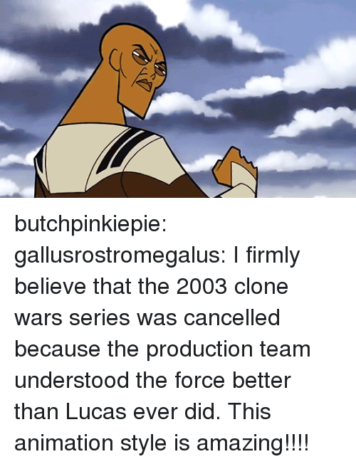 clone wars: butchpinkiepie: gallusrostromegalus: I firmly believe that the 2003 clone wars series was cancelled because the production team understood the force better than Lucas ever did.  This animation style is amazing!!!!