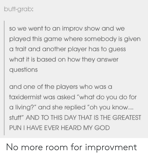 "improv: butt-grab:  so we went to an improv show and we  played this game where somebody is given  a trait and another player has to guess  what it is based on how they answer  questions  and one of the players who was a  taxidermist was asked ""what do you do for  a living?"" and she replied ""oh you know..  stuff"" AND TO THIS DAY THAT IS THE GREATEST  PUN I HAVE EVER HEARD MY GOD No more room for improvment"