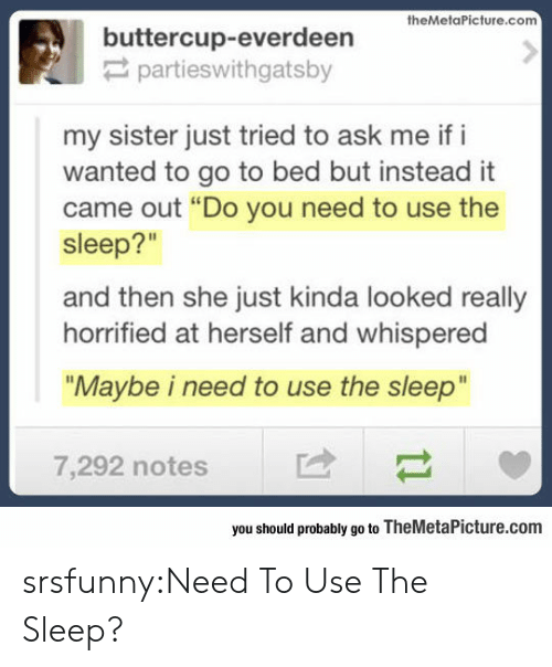 "horrified: buttercup-everdeerieture.com  partieswithgatsby  my sister just tried to ask me if i  wanted to go to bed but instead it  came out ""Do you need to use the  sleep?""  and then she just kinda looked really  horrified at herself and whispered  ""Maybe i need to use the sleep""  7,292 notes  you should probably go to TheMetaPicture.com srsfunny:Need To Use The Sleep?"