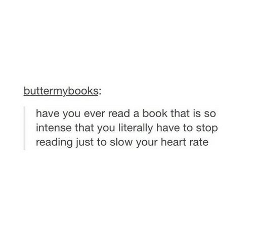 Book, Heart, and Reading: buttermybooks:  have you ever read a book that is so  intense that you literally have to stop  reading just to slow your heart rate