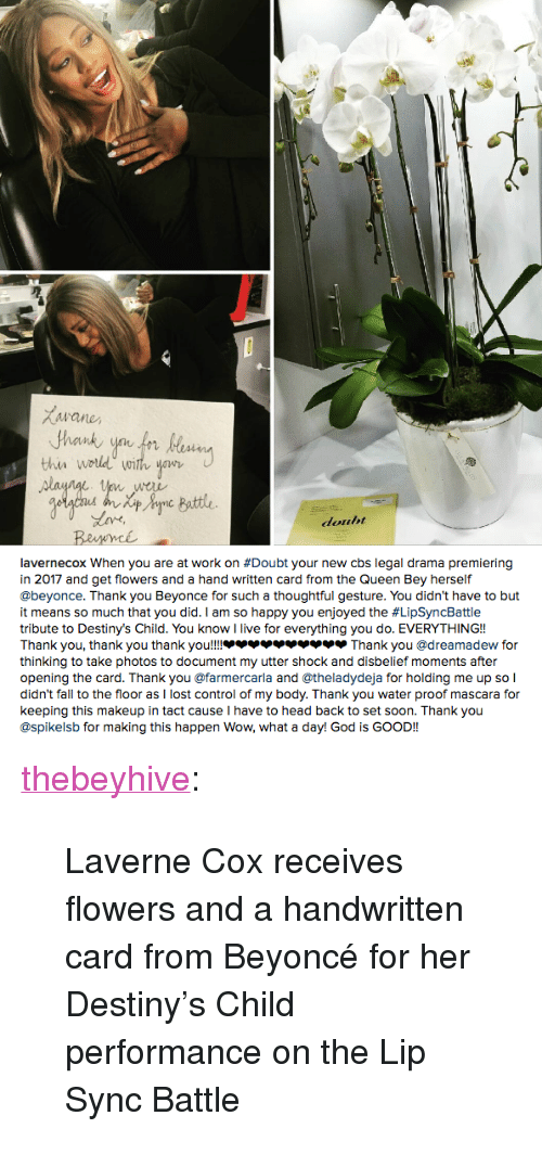 """Head Back: Buttle  douht   avernecox when you are at work on #Doubt your new cbs legal drama premiering  in 2017 and get flowers and a hand written card from the Queen Bey herself  @beyonce. Thank you Beyonce for such a thoughtful gesture. You didn't have to but  it means so much that you did. I am so happy you enjoyed the #LipSyncBattle  tribute to Destiny's Child. You know I live for everything you do. EVERYTHING!!  Thank you, thank you thank you!!!.. צצצצצ.צצ Thank you @dreamadew for  thinking to take photos to document my utter shock and disbelief moments after  opening the card. Thank you @farmercarla and @theladydeja for holding me up so l  didn't fall to the floor as I lost control of my body. Thank you water proof mascara for  keeping this makeup in tact cause I have to head back to set soon. Thank you  @spikelsb for making this happen Wow, what a day! God is GOOD!! <p><a class=""""tumblr_blog"""" href=""""http://thebeyhive.tumblr.com/post/152612921295"""">thebeyhive</a>:</p> <blockquote> <p>Laverne Cox receives flowers and a handwritten card from Beyoncé for her Destiny's Child performance on the Lip Sync Battle<br/></p> </blockquote>"""