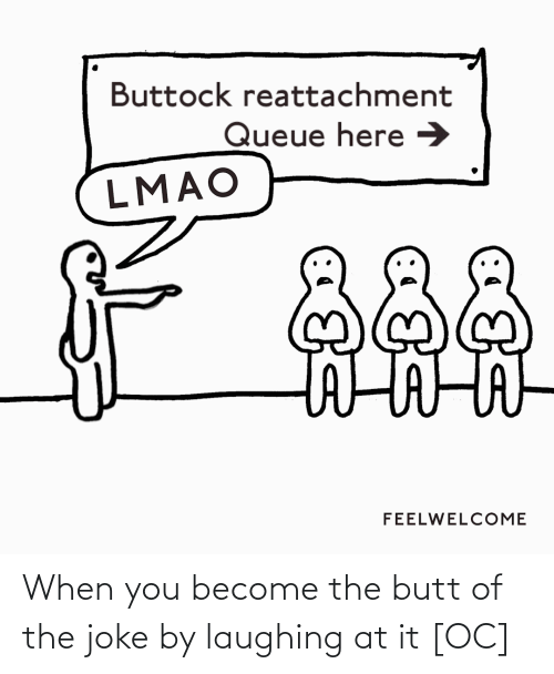 The Joke: Buttock reattachment  Queue here →  LMAO  దిదిది  FEELWELCOME When you become the butt of the joke by laughing at it [OC]