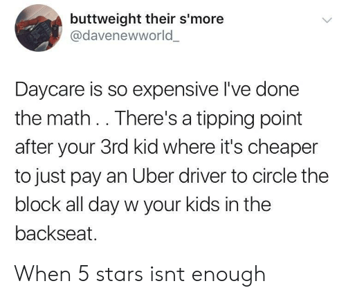 tipping: buttweight their s'more  @davenewworld  Daycare is so expensive I've done  the math .. There's a tipping point  after your 3rd kid where it's cheaper  to just pay an Uber driver to circle the  block all day w your kids in the  backseat. When 5 stars isnt enough