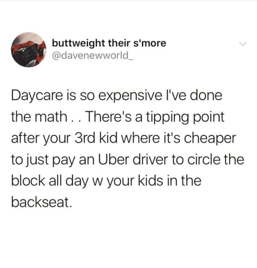 tipping: buttweight their s'more  @davenewworld  Daycare is so expensive l've done  the math. . There's a tipping point  after your 3rd kid where it's cheaper  to just pay an Uber driver to circle the  block all day w your kids in the  backseat.