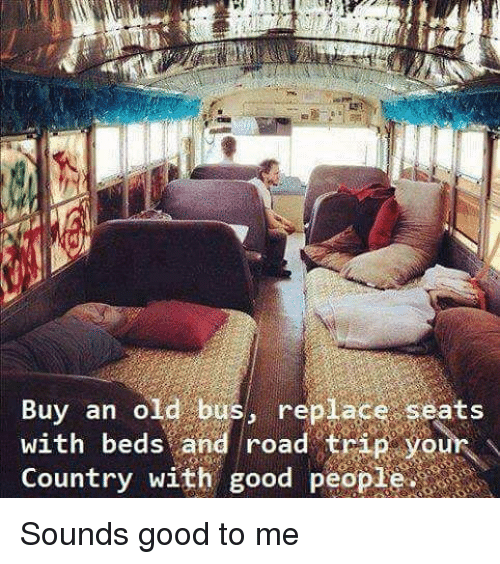 Road Tripping: Buy an old bus, replace seats  Country with good people  with  with beds and road trip your  bedsand  road' trìR your  ountry W1 Sounds good to me