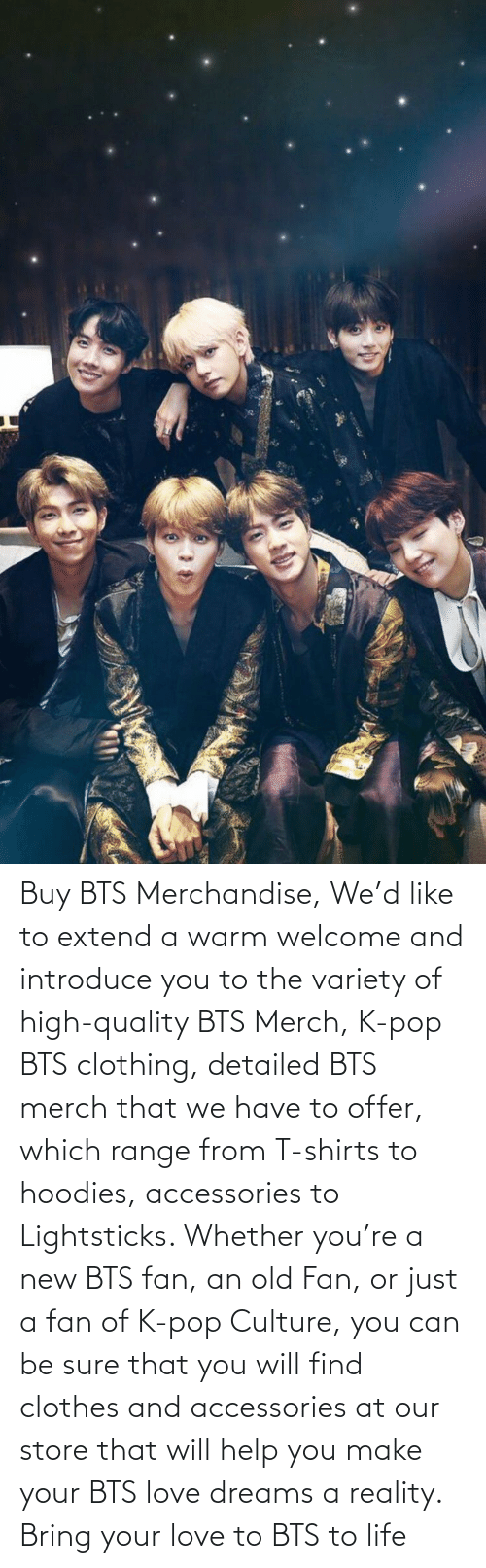 pop: Buy BTS Merchandise, We'd like to extend a warm welcome and introduce you to the variety of high-quality BTS Merch, K-pop BTS clothing, detailed BTS merch that we have to offer, which range from T-shirts to hoodies, accessories to Lightsticks. Whether you're a new BTS fan, an old Fan, or just a fan of K-pop Culture, you can be sure that you will find clothes and accessories at our store that will help you make your BTS love dreams a reality. Bring your love to BTS to life