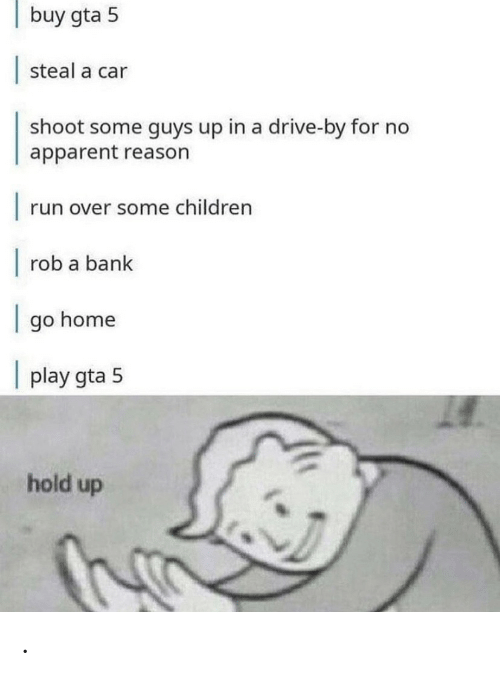 Children, Drive By, and Run: buy gta 5  steal a car  shoot some guys up in a drive-by for no  apparent reason  |  run over some children  |  rob a bank  go home  |  play gta 5  hold up .