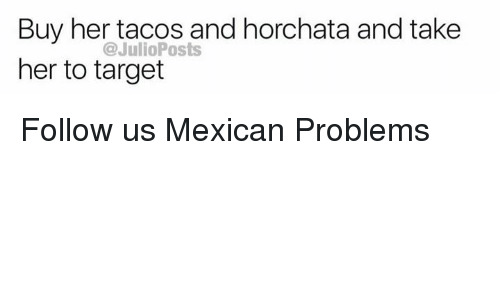 Mexican Problems: Buy her tacos and horchata and take  her to target  @JulioPosts Follow us Mexican Problems