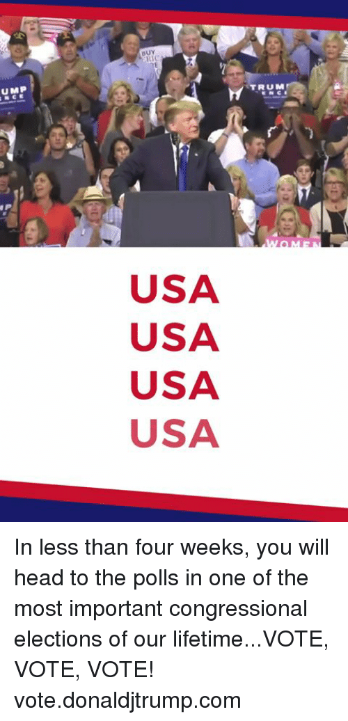 Head, Lifetime, and Usa: BUY  UMP  NCE  8  TRUM  USA  USA  USA  USA In less than four weeks, you will head to the polls in one of the most important congressional elections of our lifetime...VOTE, VOTE, VOTE!  vote.donaldjtrump.com