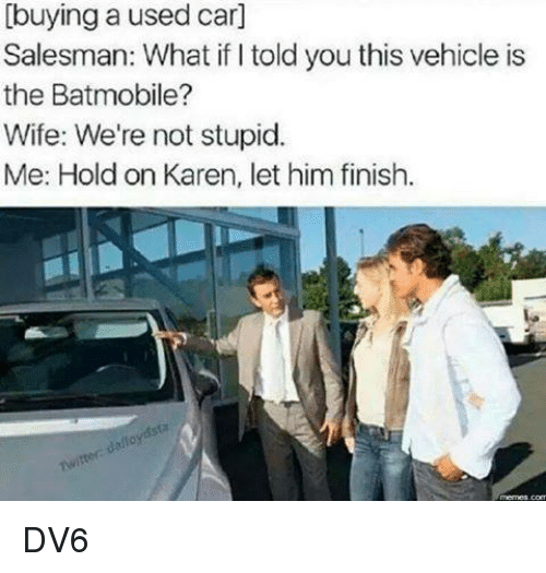 used cars: [buying a used car]  Salesman: What told you this vehicle is  the Batmobile?  Wife: We're not stupid.  Me: Hold on Karen, let him finish. DV6