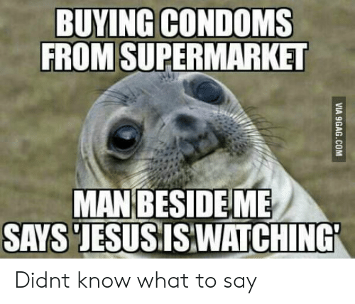 Condoms, What, and Supermarket: BUYING CONDOMS  FROM SUPERMARKET  MANBESIDEME  SAYS JESUSISWATCHING Didnt know what to say