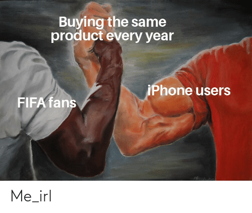 product: Buying the same  product every year  iPhone users  FIFA fans Me_irl