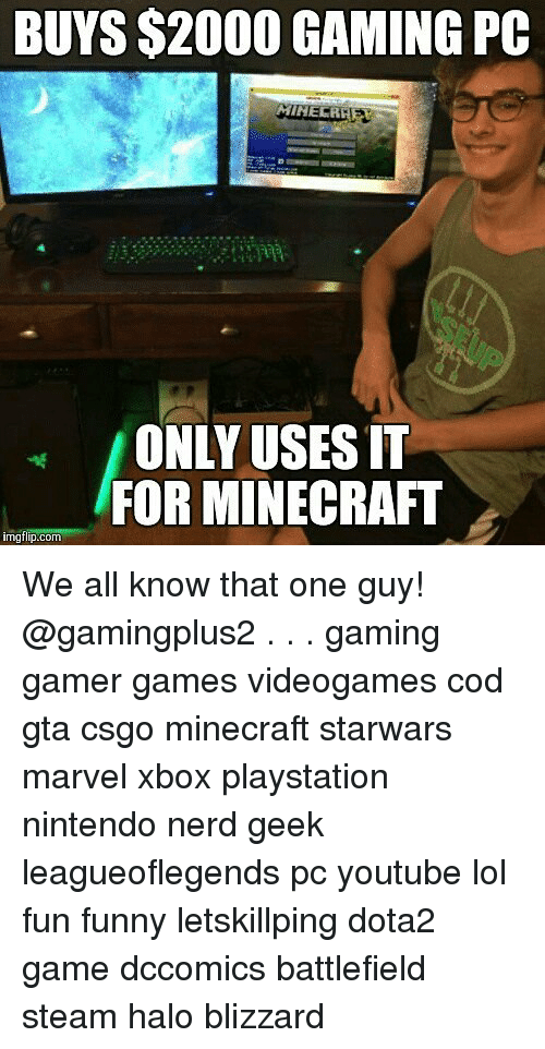 minecrafte: BUYS $2000 GAMING PC  ONLY USES IT  FOR MINECRAFT  imgflip.com We all know that one guy! @gamingplus2 . . . gaming gamer games videogames cod gta csgo minecraft starwars marvel xbox playstation nintendo nerd geek leagueoflegends pc youtube lol fun funny letskillping dota2 game dccomics battlefield steam halo blizzard