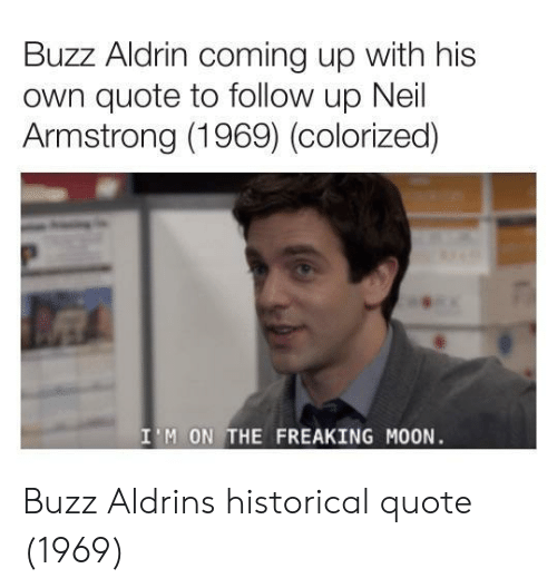 Buzz Aldrin: Buzz Aldrin coming up with his  own quote to follow up Neil  Armstrong (1969) (colorized)  I'M ON THE FREAKING MOON Buzz Aldrins historical quote (1969)