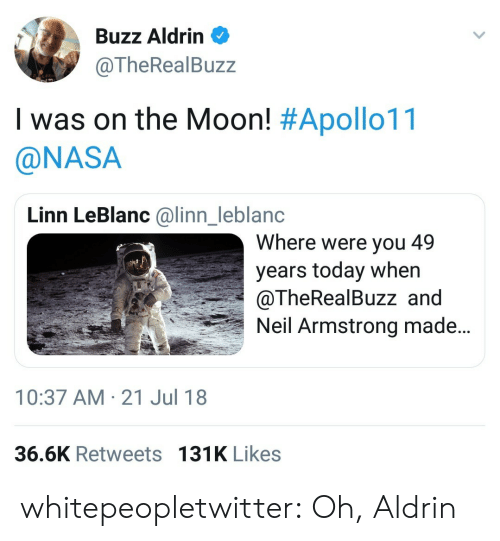 Buzz Aldrin: Buzz Aldrin  @TheRealBuzz  I was on the Moon! #Apollo11  @NASA  Linn LeBlanc @linn_leblanc  Where were you 49  years today when  @TheRealBuzz and  Neil Armstrong made..  nl  10:37 AM-21 Jul 18  36.6K Retweets 131K Likes whitepeopletwitter:  Oh, Aldrin