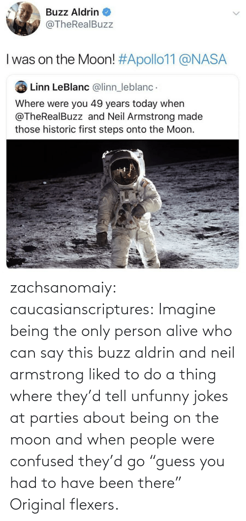 "A Thing: Buzz Aldrin  @TheRealBuzz  I was on the Moon! #Apollo11@NASA  Linn LeBlanc @linn_leblanc  Where were you 49 years today when  @TheRealBuzz and Neil Armstrong made  those historic first steps onto the Moon. zachsanomaiy: caucasianscriptures: Imagine being the only person alive who can say this buzz aldrin and neil armstrong liked to do a thing where they'd tell unfunny jokes at parties about being on the moon and when people were confused they'd go ""guess you had to have been there""    Original flexers."