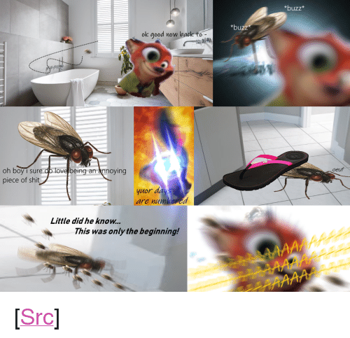 """Love, Reddit, and Shit: *buzz*  *buzz  ok good no  w back to  oeuf  oh boy i sure cp love being an annoying  piece of shit  yuor day  are numbored  Little did he know..  This was only the beginning! <p>[<a href=""""https://www.reddit.com/r/surrealmemes/comments/8o82y1/day_1_of_1/"""">Src</a>]</p>"""