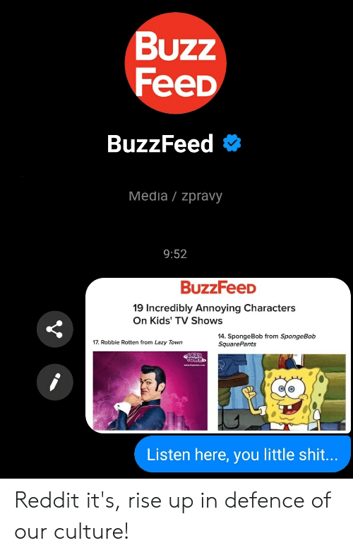 Lazy, Reddit, and Shit: Buzz  FeeD  BuzzFeed #  Media/zpravy  9:52  BuzzFeeD  19 Incredibly Annoying Characters  On Kids' TV Shows  14. SpongeBob from SpongeBolb  SquarePants  17. Robbie Rotten from Lazy Town  Listen here, you little shit Reddit it's, rise up in defence of our culture!