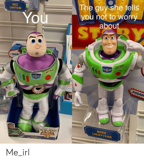 Pixar: BUZZ  LIGHTYEAR  The guy she tells  you not to worry  about  You  ST  BY  I TALK!  SPACE RANGER  LIGHTYEAR  LIGHTYEAR  SPACE RANGs  POSAB  PRESS HERE  TOSUAD  SNE PIXAR  TOY  4  BUZZ  LIGHTYEAR  STORY  BUZZ LIGHTYEAR Me_irl
