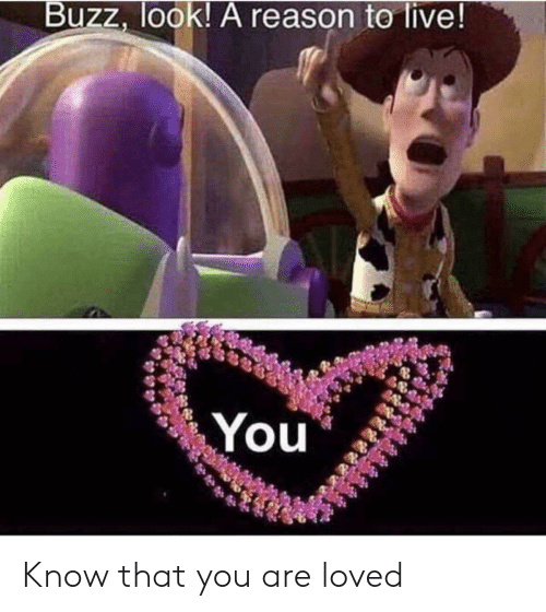 you are loved: Buzz, look! A reason te live! Know that you are loved