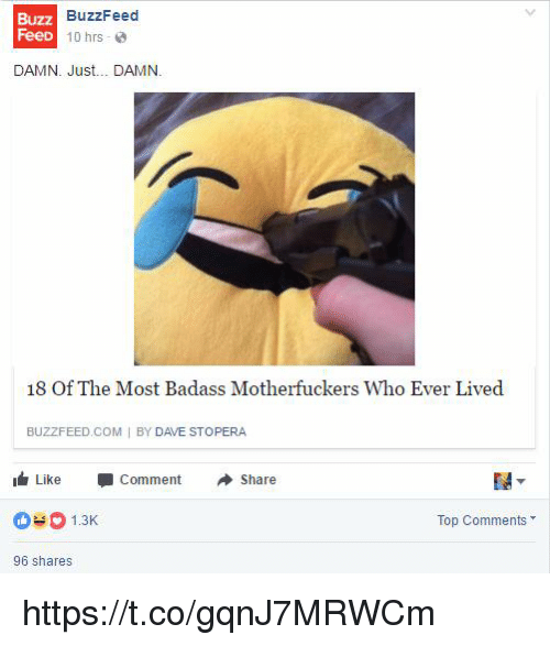 Buzzfeed, Badass, and Com: Buzz  uzz BuzzFeed  FeeD  10 hrs-  DAMN. Just... DAMN.  18 Of The Most Badass Motherfuckers Who Ever Lived  BUZZFEED COM I BY DAVE STOPERA  I Like -Comment Share  1.3K  Top Comments  96 shares https://t.co/gqnJ7MRWCm