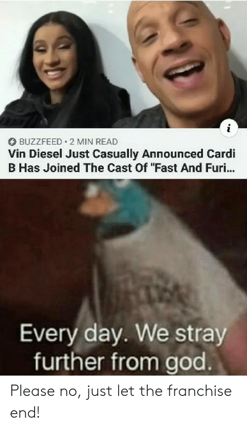 "Buzzfeed: BUZZFEED 2 MIN READ  Vin Diesel Just Casually Announced Cardi  B Has Joined The Cast Of ""Fast And Furi...  Every day. We stray  further from god Please no, just let the franchise end!"
