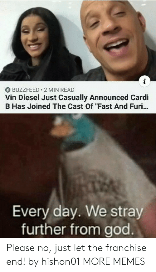 "Cardi B: BUZZFEED 2 MIN READ  Vin Diesel Just Casually Announced Cardi  B Has Joined The Cast Of ""Fast And Furi...  Every day. We stray  further from god Please no, just let the franchise end! by hishon01 MORE MEMES"