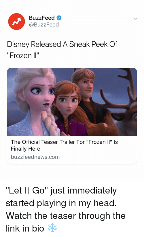 """Disney, Frozen, and Head: BuzzFeed  @BuzzFeed  Disney Released A Sneak Peek Of  """"Frozen l""""  The Official Teaser Trailer For """"Frozen Il"""" Is  Finally Here  buzzfeednews.com """"Let It Go"""" just immediately started playing in my head. Watch the teaser through the link in bio ❄️"""