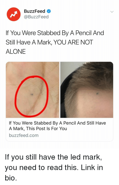 you are not alone: BuzzFeed  @BuzzFeed  If You Were Stabbed By A Pencil And  Still Have A Mark, YOU ARE NOT  ALONE  If You Were Stabbed By A Pencil And Still Have  A Mark, This Post Is For You  buzzfeed.com If you still have the led mark, you need to read this. Link in bio.