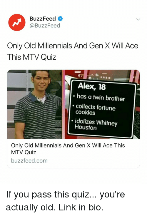 Cookies, Mtv, and Whitney Houston: BuzzFeed  @BuzzFeed  Only Old Millennials And Gen X Will Ace  This MTV Quiz  Alex, 18  has a twin brother  collects fortune  cookies  idolizes Whitney  Houston  Only Old Millennials And Gen X Will Ace This  MTV Quiz  buzzfeed.com If you pass this quiz... you're actually old. Link in bio.