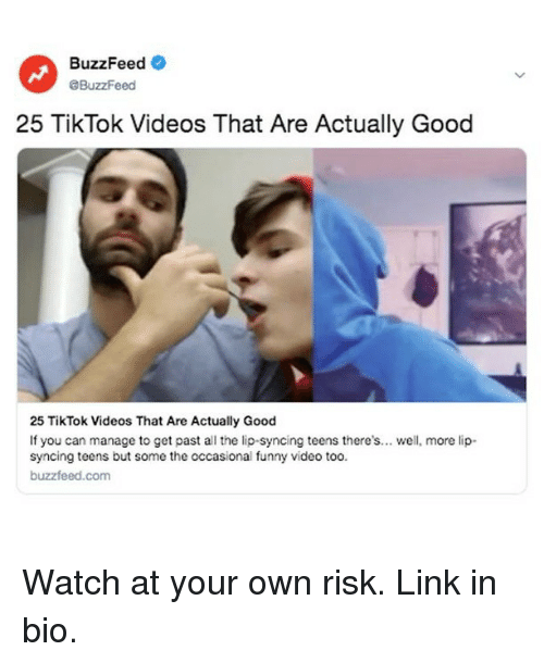 Funny, Videos, and Buzzfeed: BuzzFeed  eBuzzFeed  25 TikTok Videos That Are Actually Good  25 TikTok Videos That Are Actually Good  If you can manage to get past all the lip-syncing teens there's... wel, more lip-  syncing teens but some the occasional funny video too.  buzzfeed.com Watch at your own risk. Link in bio.