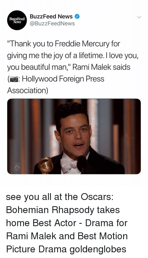 """Beautiful, Love, and News: BuzzFeed News  @BuzzFeedNews  BuzzFeed  Thank you to Freddie Mercury for  giving me the joy of a lifetime. I love you,  you beautiful man,"""" Rami Malek saids  (e: Hollywood Foreign Press  Association)  LIVE see you all at the Oscars: Bohemian Rhapsody takes home Best Actor - Drama for Rami Malek and Best Motion Picture Drama goldenglobes"""