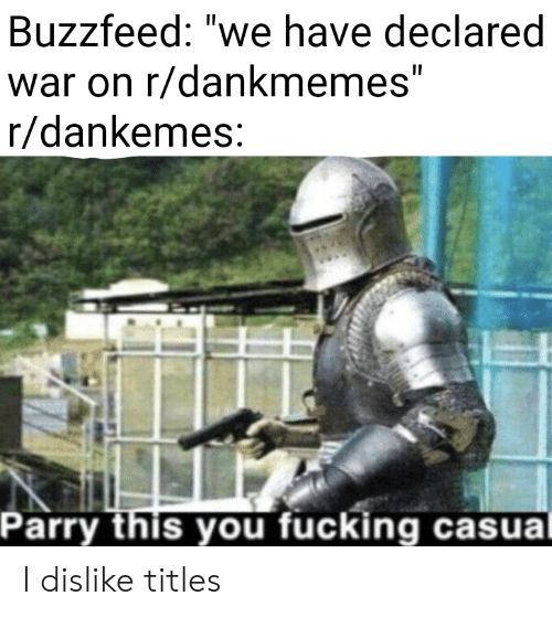"Fucking, Buzzfeed, and War: Buzzfeed: ""we have declared  war on r/dankmemes""  r/dankemes  Parry this you fucking casua I dislike titles"