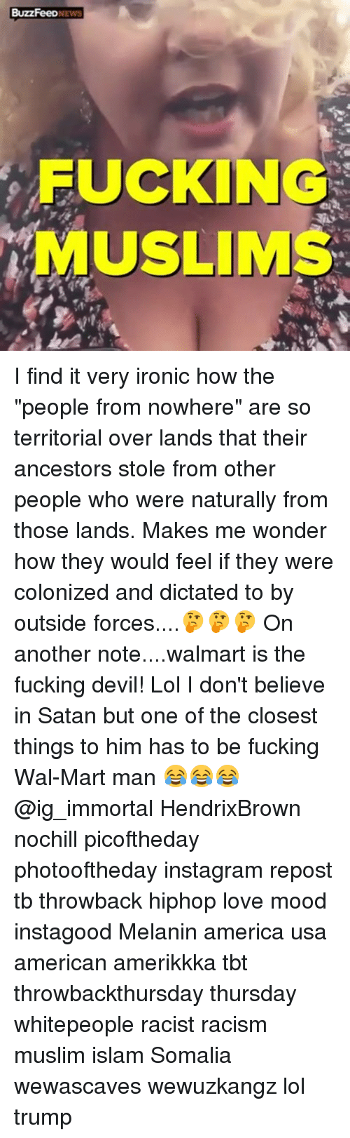 """America, Fucking, and Instagram: BuzzFeeDNEWS  FUCKING  MUSLIMS I find it very ironic how the """"people from nowhere"""" are so territorial over lands that their ancestors stole from other people who were naturally from those lands. Makes me wonder how they would feel if they were colonized and dictated to by outside forces....🤔🤔🤔 On another note....walmart is the fucking devil! Lol I don't believe in Satan but one of the closest things to him has to be fucking Wal-Mart man 😂😂😂 @ig_immortal HendrixBrown nochill picoftheday photooftheday instagram repost tb throwback hiphop love mood instagood Melanin america usa american amerikkka tbt throwbackthursday thursday whitepeople racist racism muslim islam Somalia wewascaves wewuzkangz lol trump"""