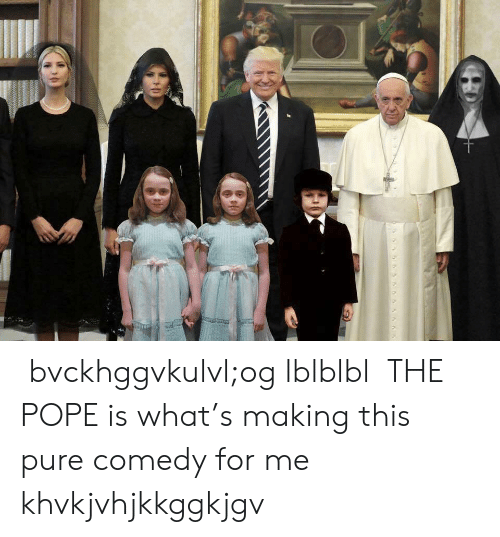 Pope Francis, Comedy, and The Pope: bvckhggvkulvl;og lblblbl THE POPE is what's making this pure comedy for me khvkjvhjkkggkjgv