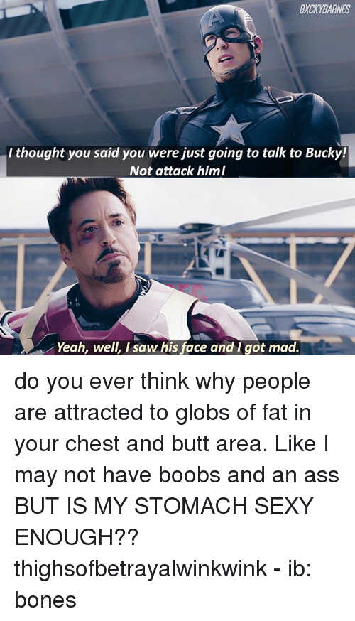 Ass, Bones, and Butt: BXCKYBARNES  l thought you said you were iust going to talk to Bucky!  Not attack him!  Yeah, well, I saw his face and I got mad. do you ever think why people are attracted to globs of fat in your chest and butt area. Like I may not have boobs and an ass BUT IS MY STOMACH SEXY ENOUGH?? thighsofbetrayalwinkwink - ib: bones