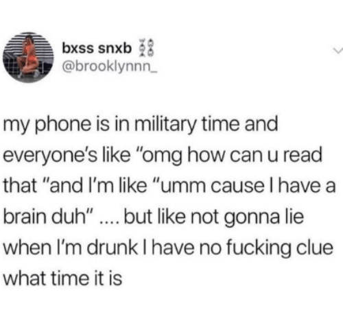 """Drunk, Fucking, and Omg: bxss snxb  @brooklynnn  my phone is in military time and  everyone's like """"omg how can u read  that """"and I'm like """"umm cause l have a  brain duh'""""..but like not gonna lie  when I'm drunk I have no fucking clue  what time it is"""