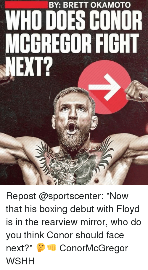 """fightings: BY: BRETT OKAMOTO  WHO DOES CONOR  MCCREGOR FIGHT  NEXT? Repost @sportscenter: """"Now that his boxing debut with Floyd is in the rearview mirror, who do you think Conor should face next?"""" 🤔👊 ConorMcGregor WSHH"""