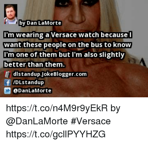Memes, Versace, and Watch: by Dan LaMorte  I'm wearing a Versace watch because l  want these people on the bus to knOW  I'm one of them but I'm also slightly  better than them  distandup JokeBlogger.com  /DLstandup  DanLaMorte https://t.co/n4M9r9yEkR by @DanLaMorte #Versace https://t.co/gcllPYYHZG