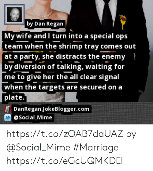 Diversion: by Dan Regan  My wife and I turn into a special ops  team when the shrimp tray comes out  at a party, she distracts the enemy }  by diversion of talking, waiting for  me to give her the all clear signal  when the targets are secured on a  plate.  I DanRegan.JokeBlogger.com  @Social_Mime https://t.co/zOAB7daUAZ by @Social_Mime #Marriage https://t.co/eGcUQMKDEl