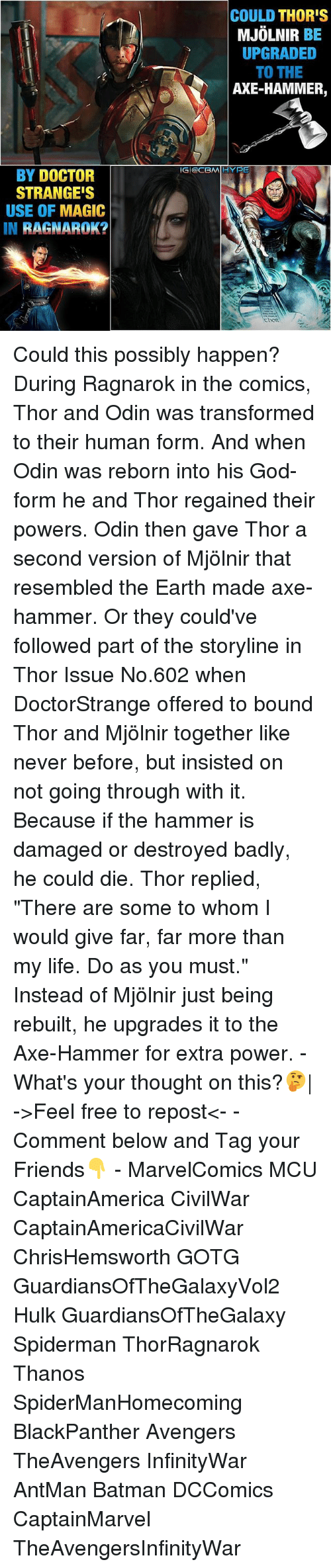 """To Whom: BY DOCTOR  STRANGE'S  USE OF MAGIC  IN  RAGNAROK?  COULD THOR'S  MJOLNIR  BE  UPGRADED  TO THE  AXE-HAMMER,  IGI OCBMIIIHYPE Could this possibly happen? During Ragnarok in the comics, Thor and Odin was transformed to their human form. And when Odin was reborn into his God-form he and Thor regained their powers. Odin then gave Thor a second version of Mjölnir that resembled the Earth made axe-hammer. Or they could've followed part of the storyline in Thor Issue No.602 when DoctorStrange offered to bound Thor and Mjölnir together like never before, but insisted on not going through with it. Because if the hammer is damaged or destroyed badly, he could die. Thor replied, """"There are some to whom I would give far, far more than my life. Do as you must."""" Instead of Mjölnir just being rebuilt, he upgrades it to the Axe-Hammer for extra power. - What's your thought on this?🤔